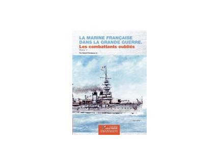 La Marine Française dans la Grande Guerre. Les combattants oubliés. Tome 1