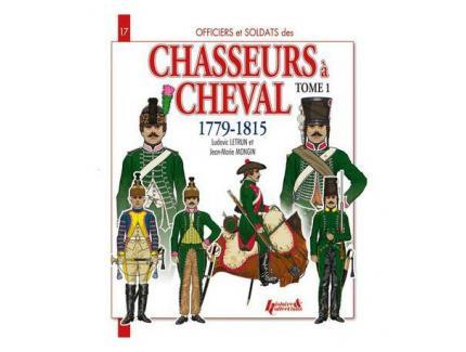 OFFICIERS ET SOLDATS DES CHASSEURS A CHEVAL 1779-1815 - TOME 1