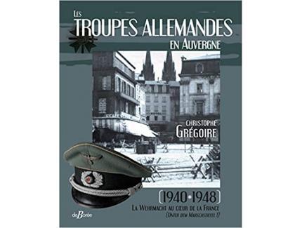 LES TROUPES ALLEMANDES EN AUVERGNE, 1940-1948 LA WEHRMACHT AU COEUR DE LA FRANCE
