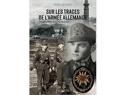 SUR LES TRACES DE L'ARMEE ALLEMANDE, GRENOBLE ET LE VERCORS 1940-1944
