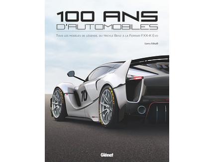 100 ANS D'AUTOMOBILE Tous les modèles de légende, du tricycle Benz à la Ferrari FXX K Evo