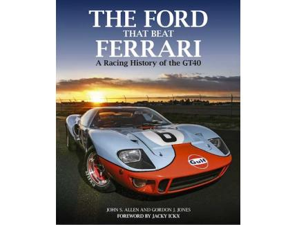 THE FORD THAT BEAT FERRARI. A RACING HISTORY OF THE GT40
