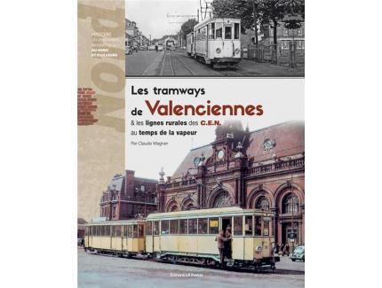 LES TRAMWAYS DE VALENCIENNES ET LES LIGNES RURALES DES C.E.N AU TEMPS DE LA VAPEUR