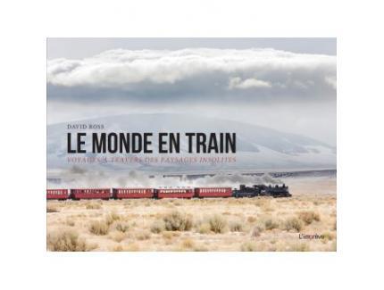 LE MONDE EN TRAIN, VOYAGES A TRAVERS DES PAYSAGES INSOLITES