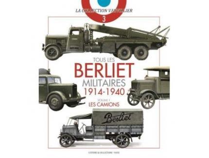 TOUS LES BERLIET MILITAIRES 1914-1940 VOLUME 1: LES CAMIONS